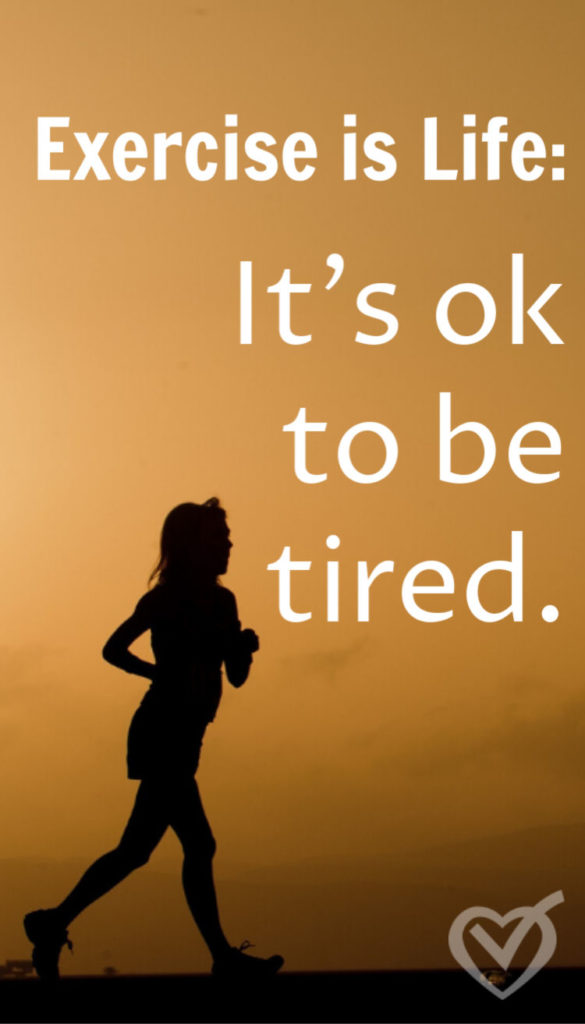 Life is exercise, it's ok to be tired. Being tired means we have been applying ourselves and putting in the work, which makes us stronger. Keep at it.
