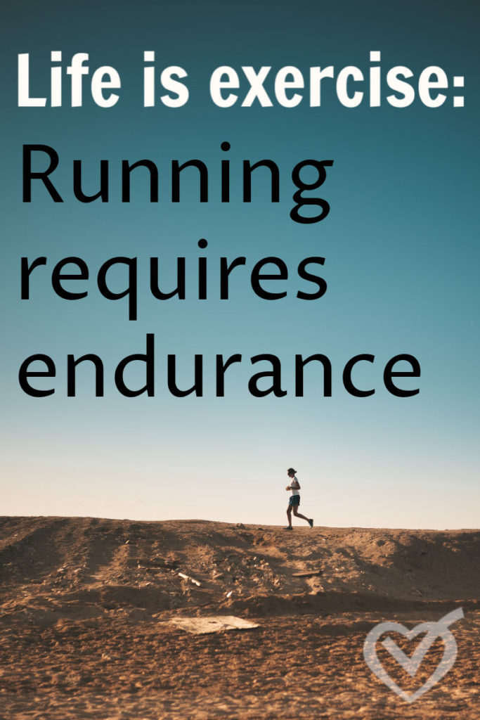 You are a runner, running the race of life. It is not a competitive race, but it is a race. Life and running requires endurance, pushing past the hard to complete the course.