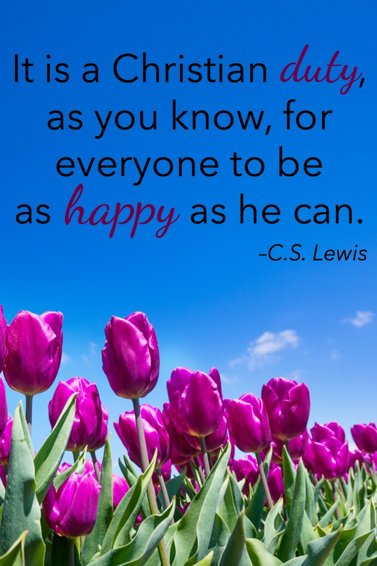 It is a Christian duty, as you know, for everyone to be as happy as he can. –C.S. Lewis