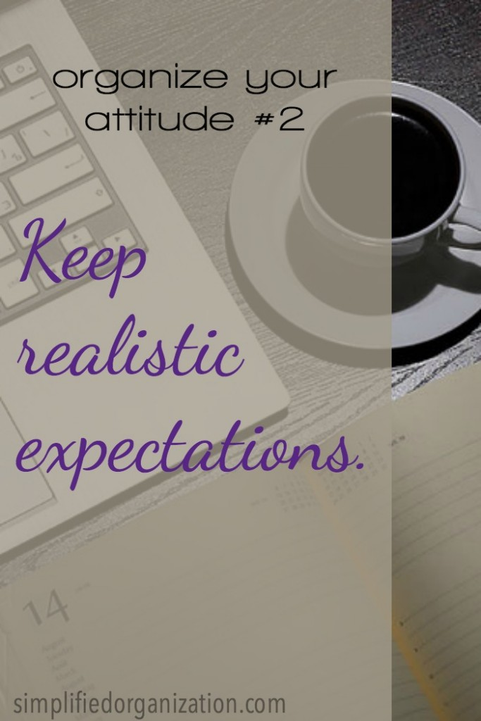 To organize our attitude, we need to keep realistic expectations. When we think that we can keep the house neat and clean while we're doing all the things and homeschooling, we're setting ourselves up for frustration on top of our exhaustion.