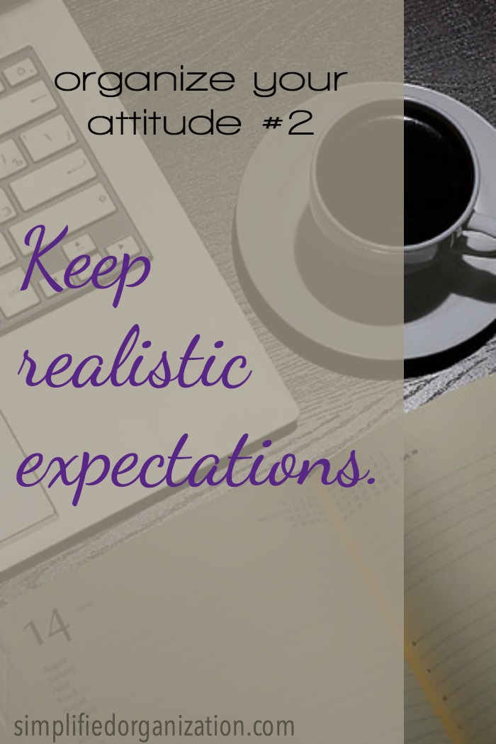 To organize our attitude, we need to keep realistic expectations. When we think that we can keep the house neat and clean while we're pregnant and homeschooling, we're setting ourselves up for frustration on top of our exhaustion.