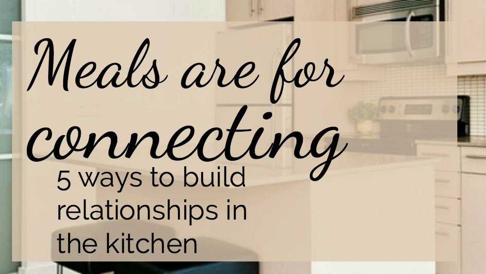 Meals are for connecting: 5 ways to build relationships in the kitchen