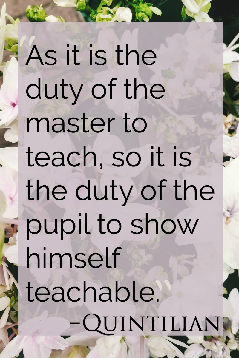 As it is the duty of the master to teach, so it is the duty of the pupil to show himself teachable. The two obligations are mutually indispensable.