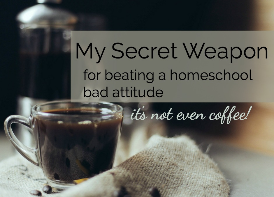 My Secret Weapon for Beating a Bad Attitude in our Homeschool