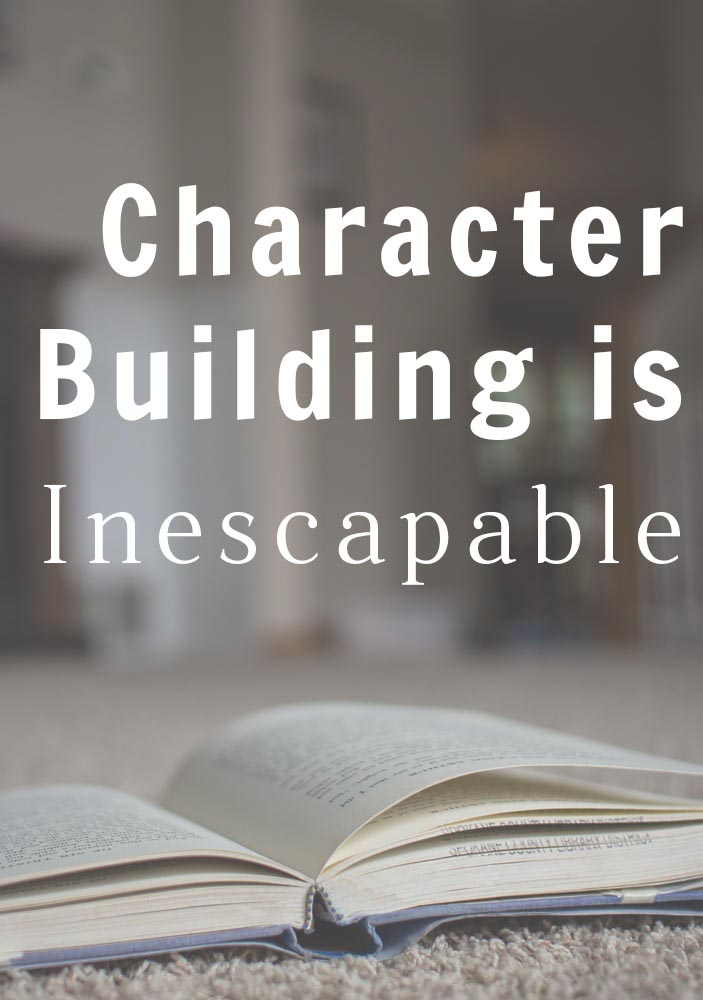 Character Building Is Inescapable