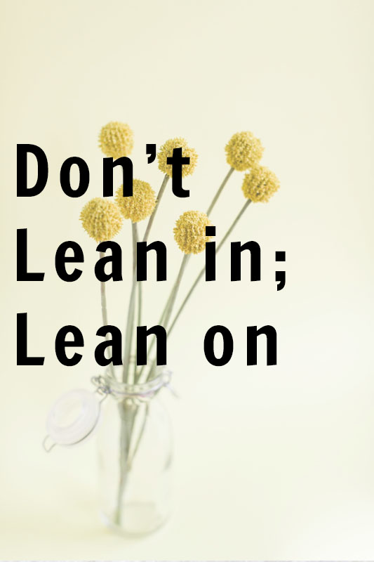 Don't Lean In; Lean On.