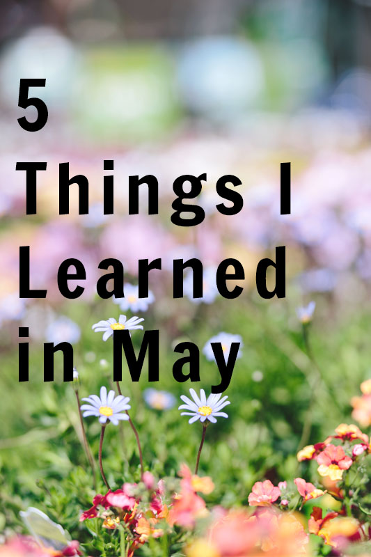 5 Things I Learned in May