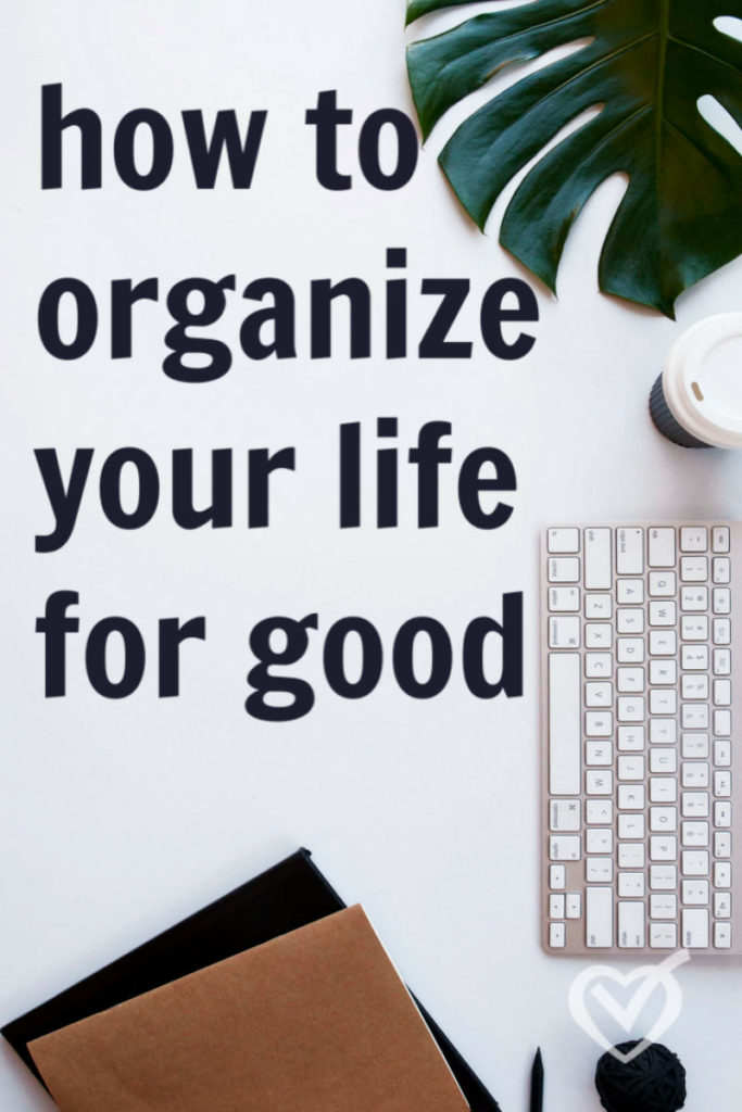how to organize your life for good