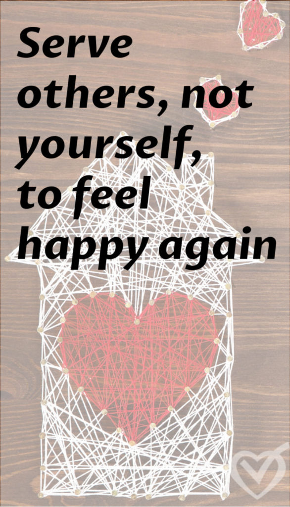 123. Serve others, not yourself, to feel happy again