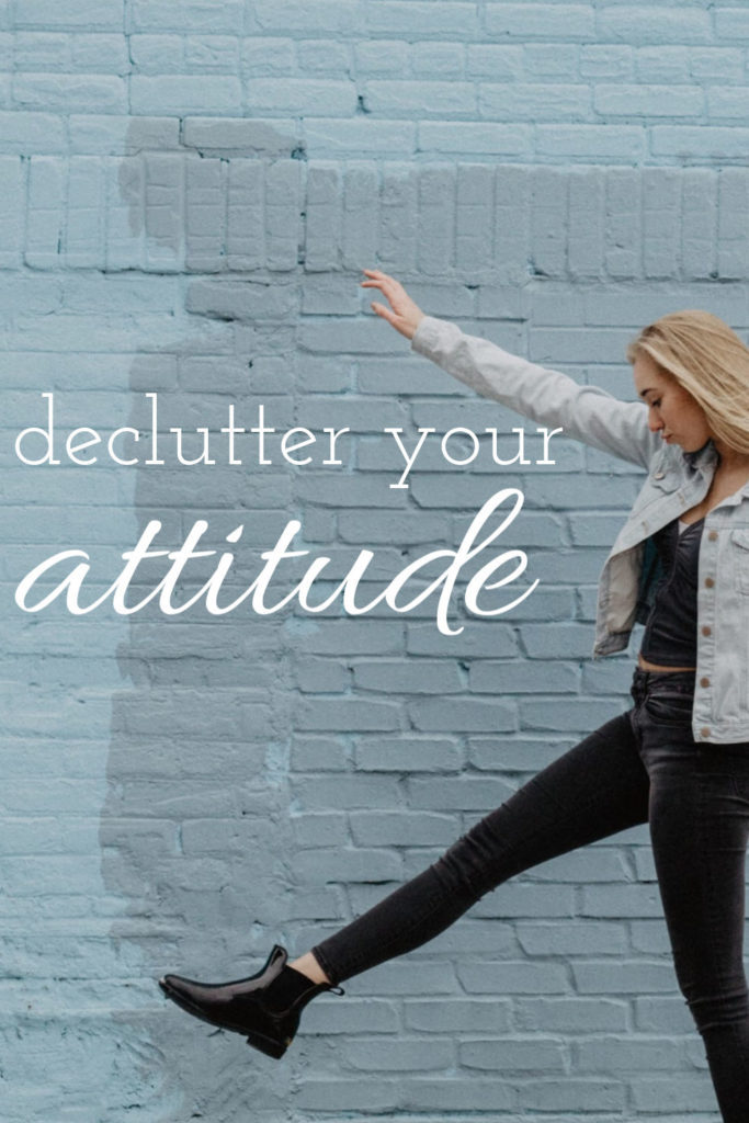 The first thing to declutter is your attitude