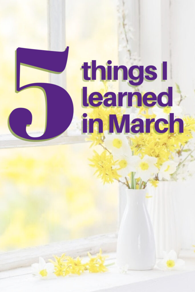 March is one of those transition months. It's winter some days, spring others. Click here while I share 5 things I learned in March.